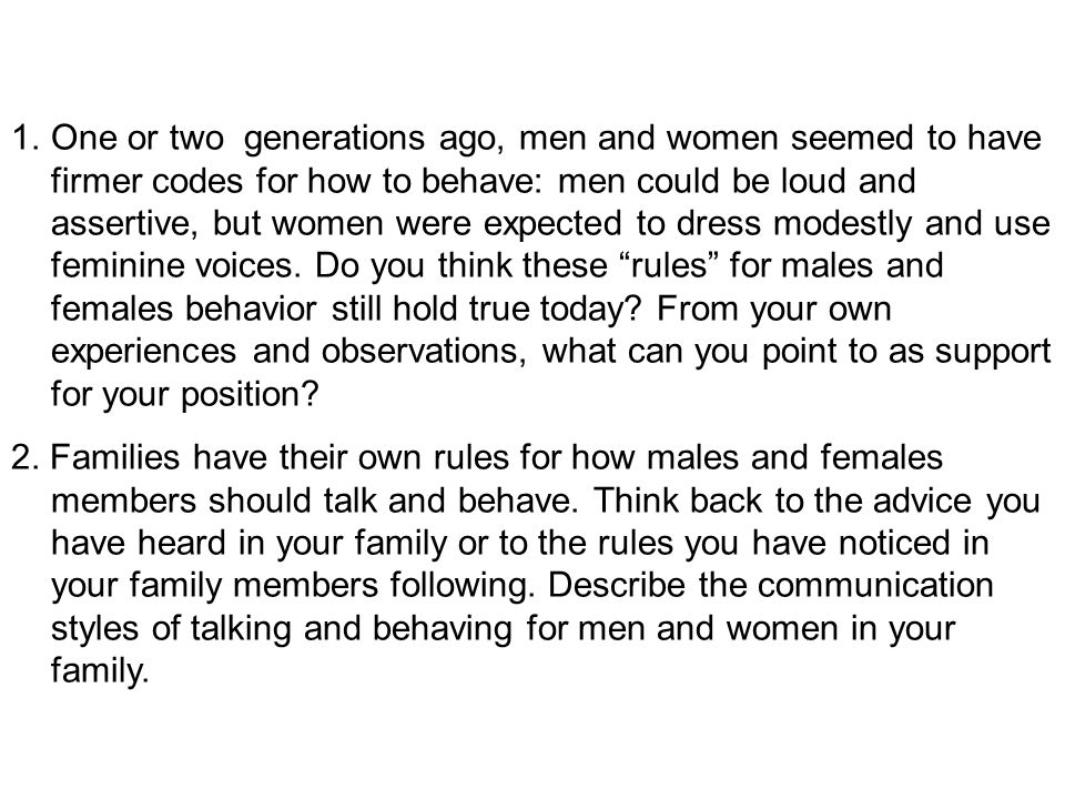 One or two generations ago, men and women seemed to have firmer codes for how to behave: men could be loud and assertive, but women were expected to dress modestly and use feminine voices. Do you think these rules for males and females behavior still hold true today From your own experiences and observations, what can you point to as support for your position