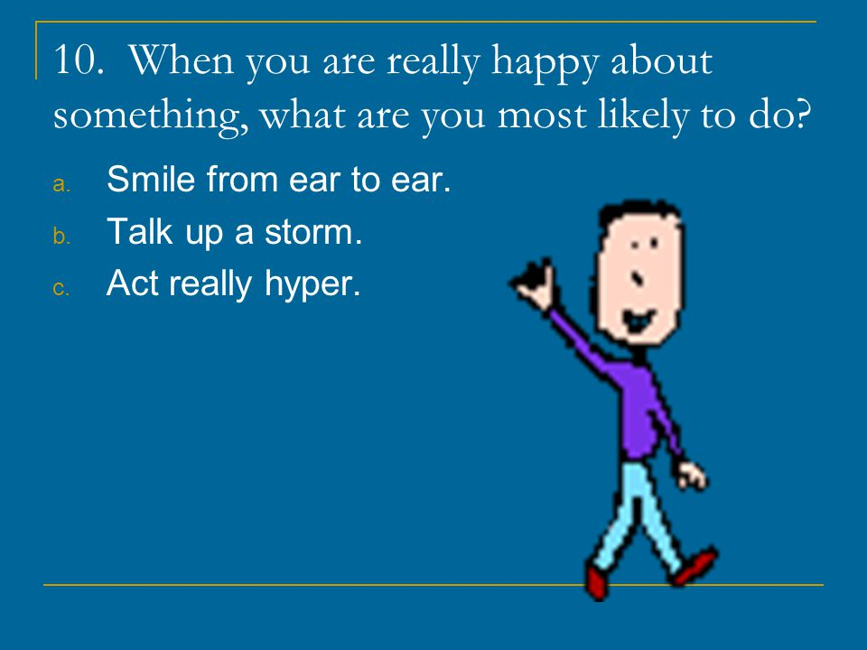10. When you are really happy about something, what are you most likely to do