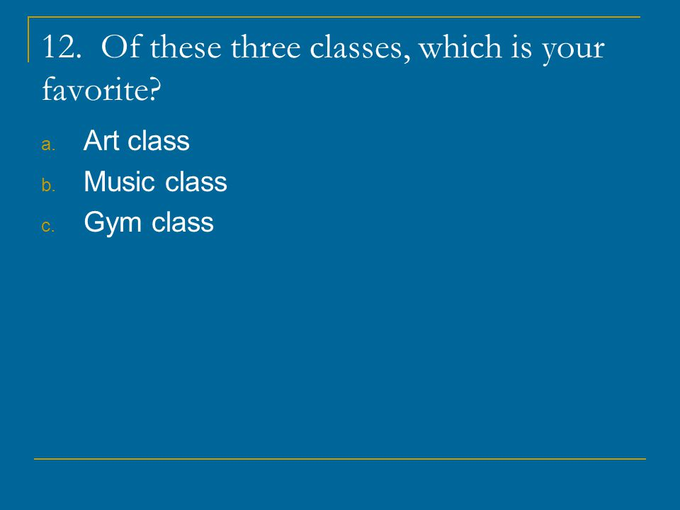 12. Of these three classes, which is your favorite
