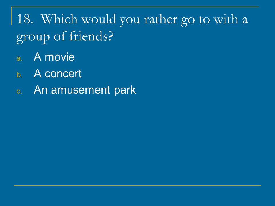 18. Which would you rather go to with a group of friends