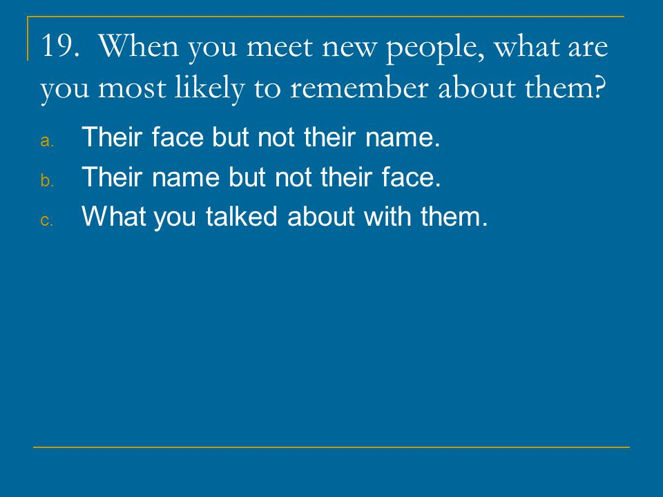 19. When you meet new people, what are you most likely to remember about them