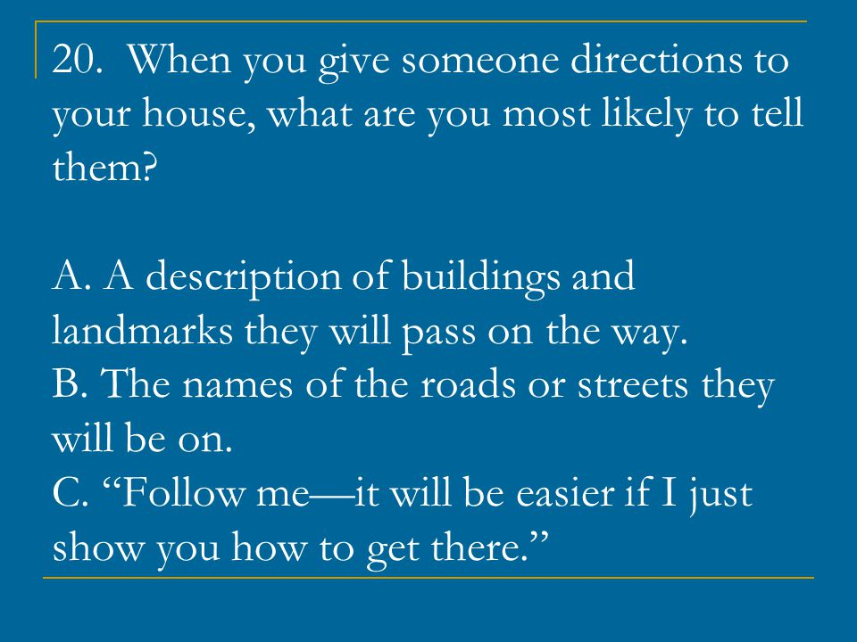 20. When you give someone directions to your house, what are you most likely to tell them.