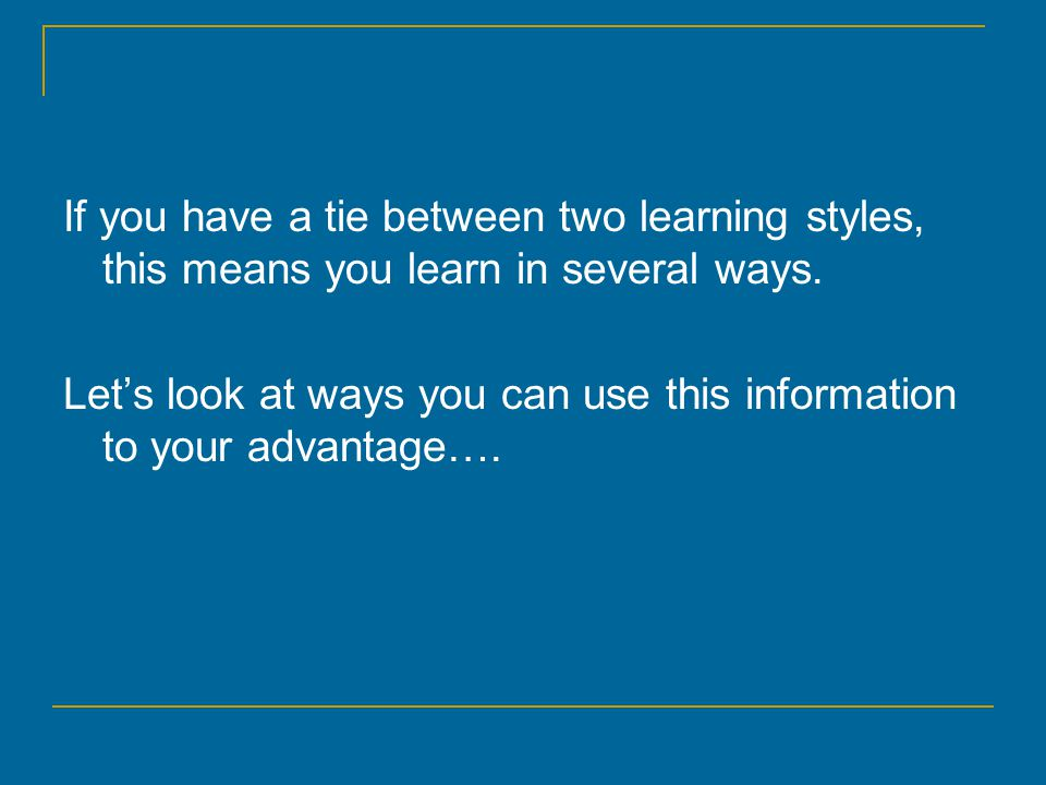 If you have a tie between two learning styles, this means you learn in several ways.