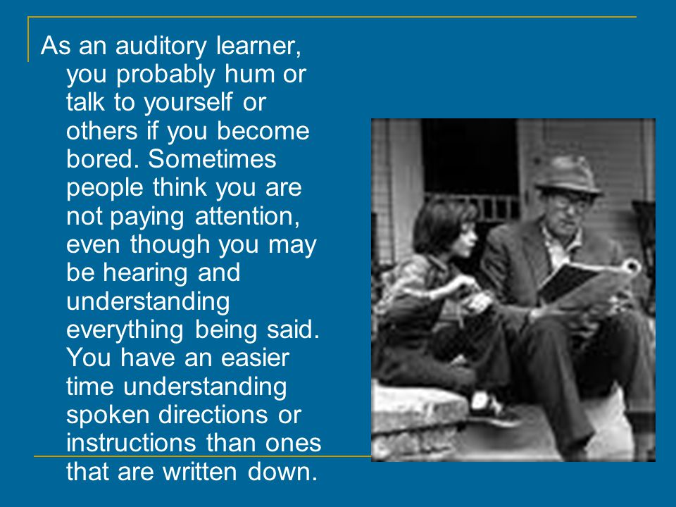 As an auditory learner, you probably hum or talk to yourself or others if you become bored.
