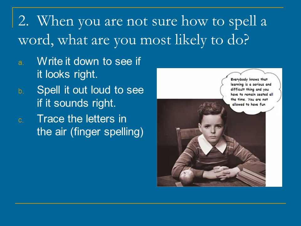 2. When you are not sure how to spell a word, what are you most likely to do