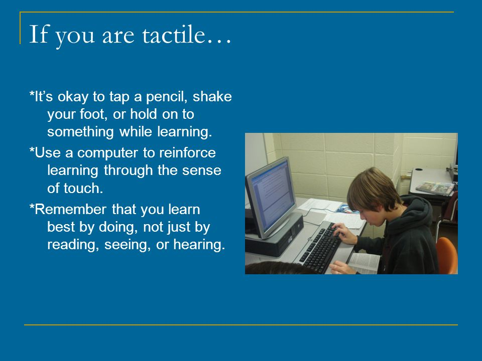 If you are tactile… *It's okay to tap a pencil, shake your foot, or hold on to something while learning.