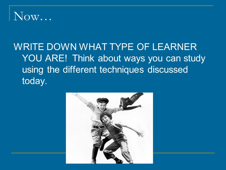 Now… WRITE DOWN WHAT TYPE OF LEARNER YOU ARE.
