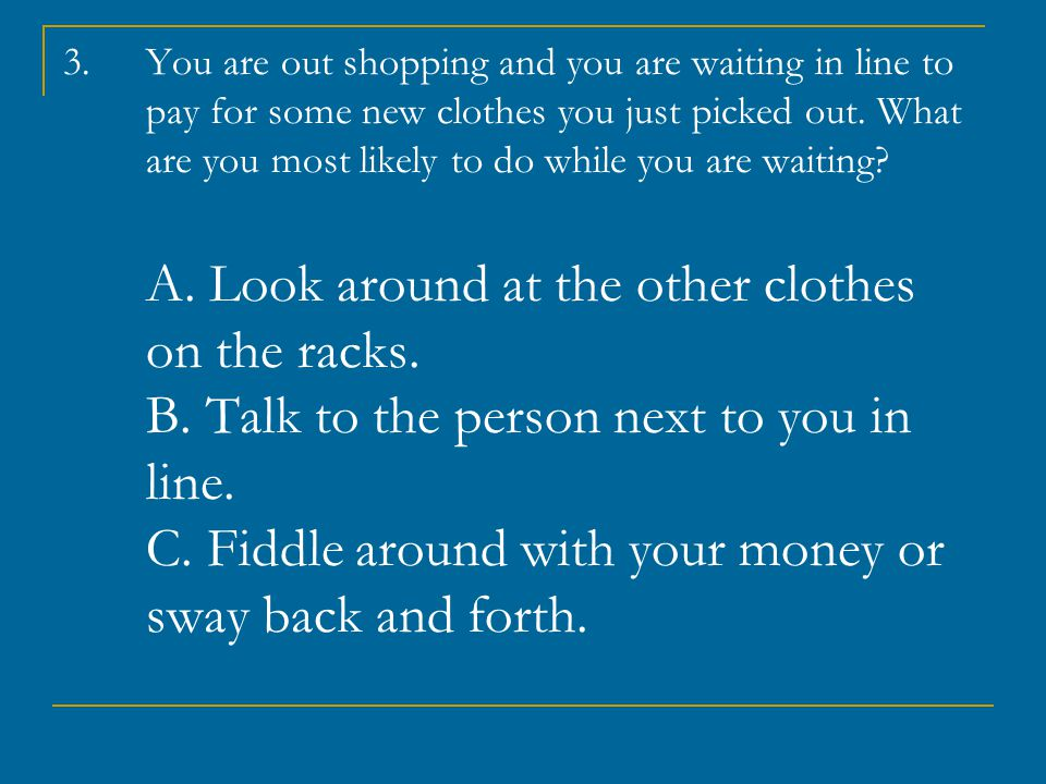 You are out shopping and you are waiting in line to pay for some new clothes you just picked out.