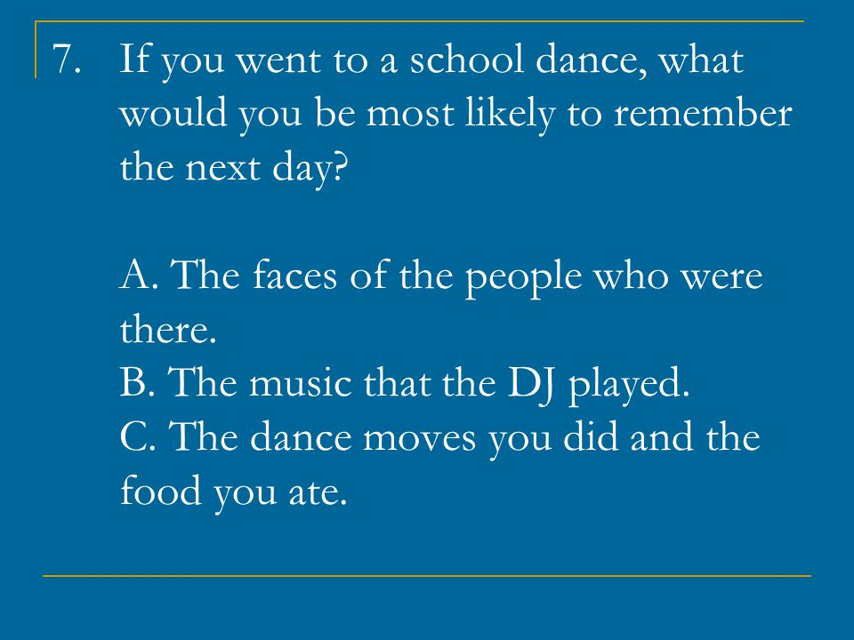 If you went to a school dance, what would you be most likely to remember the next day.