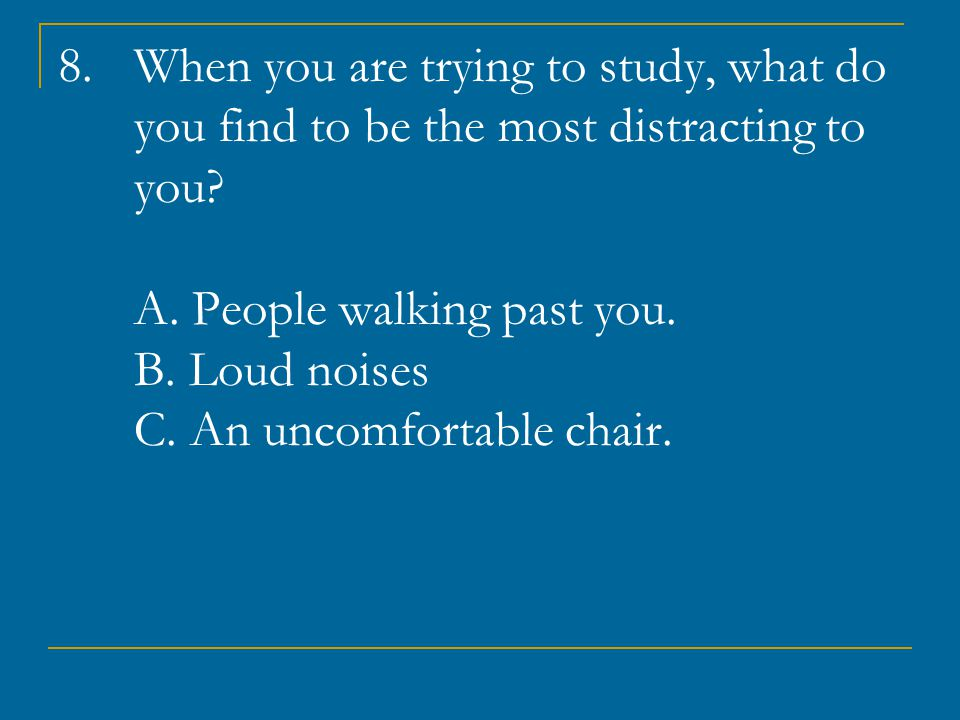 When you are trying to study, what do you find to be the most distracting to you.