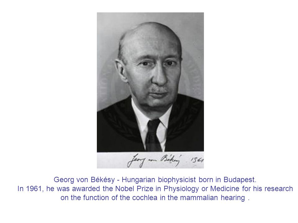 Georg von Békésy - Hungarian biophysicist born in Budapest.