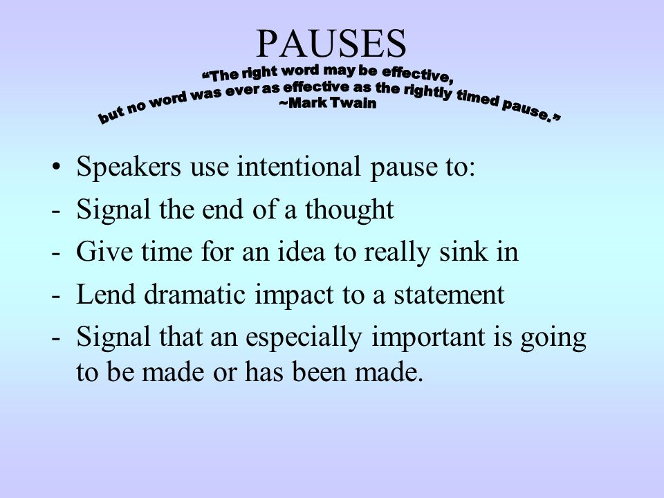 PAUSES Speakers use intentional pause to: Signal the end of a thought