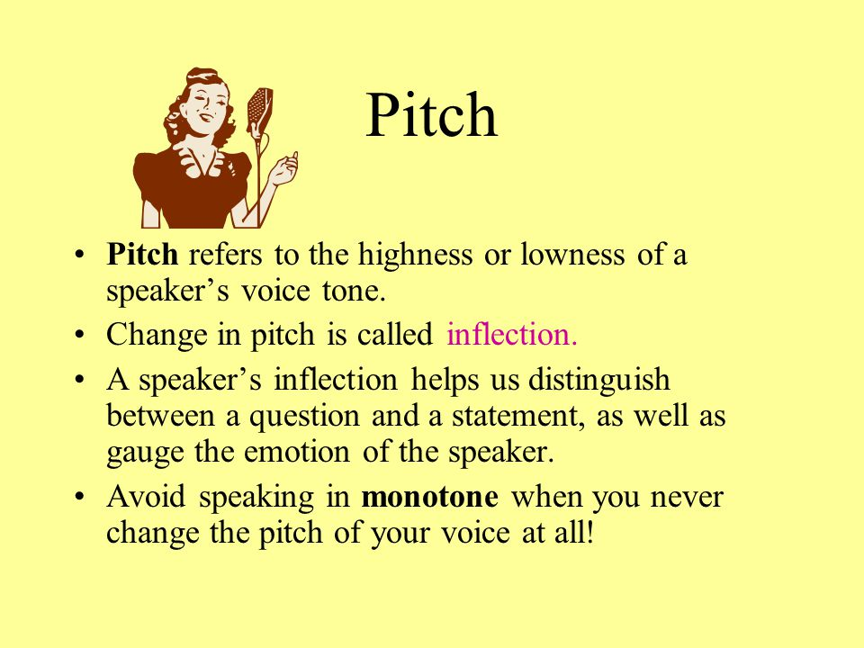 Pitch Pitch refers to the highness or lowness of a speaker's voice tone. Change in pitch is called inflection.