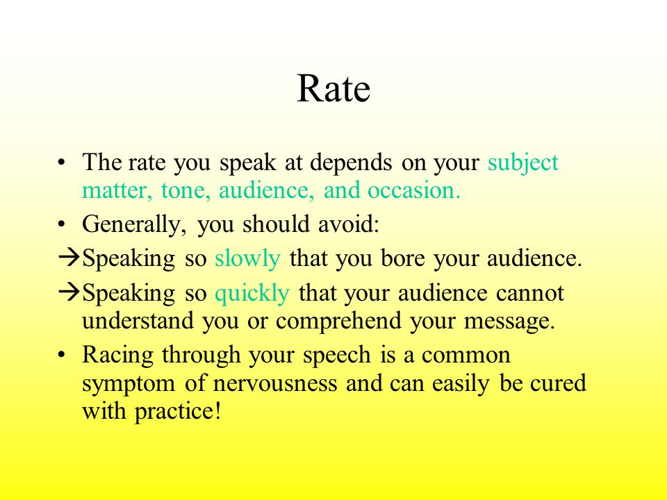 Rate The rate you speak at depends on your subject matter, tone, audience, and occasion. Generally, you should avoid: