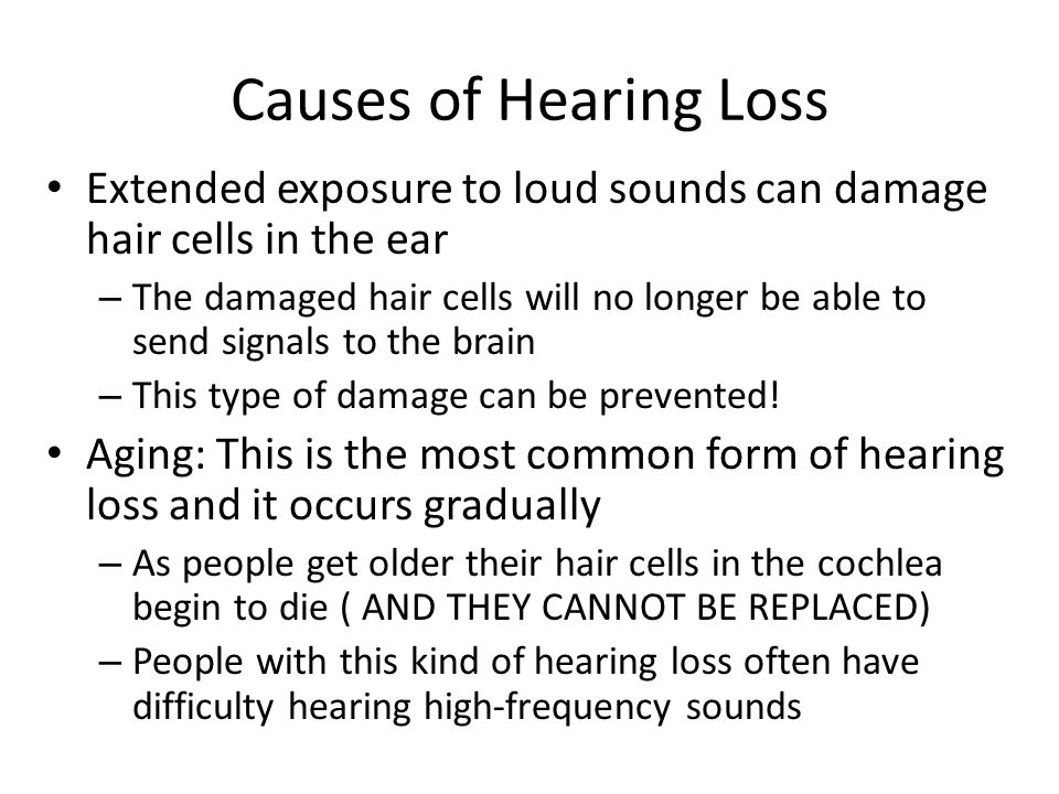 Causes of Hearing Loss Extended exposure to loud sounds can damage hair cells in the ear.