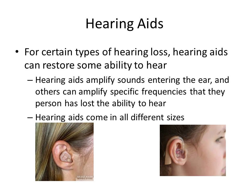 Hearing Aids For certain types of hearing loss, hearing aids can restore some ability to hear.