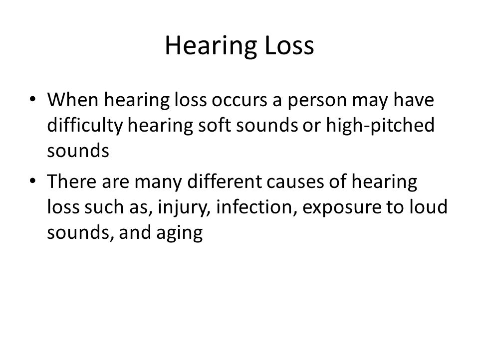 Hearing Loss When hearing loss occurs a person may have difficulty hearing soft sounds or high-pitched sounds.