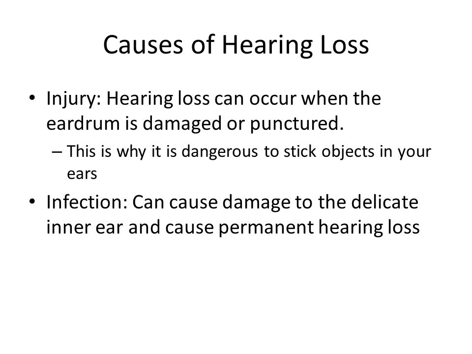 Causes of Hearing Loss Injury: Hearing loss can occur when the eardrum is damaged or punctured.