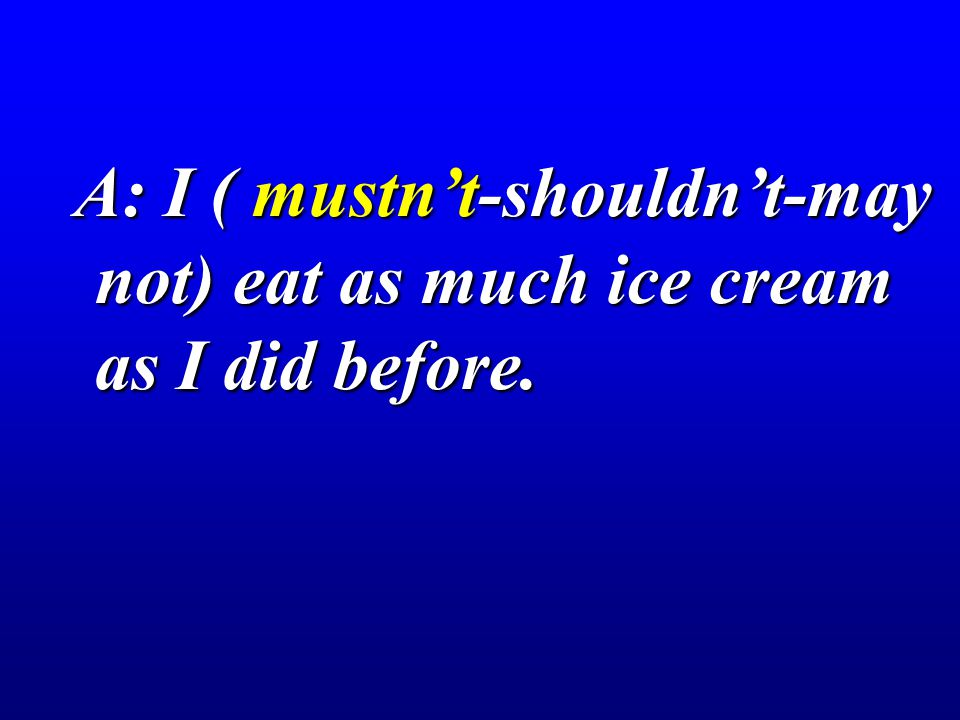 A: I ( mustn't-shouldn't-may not) eat as much ice cream as I did before.