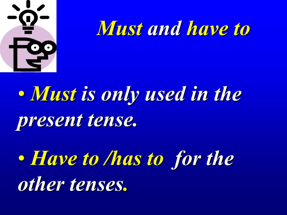 Must and have to Must is only used in the present tense. Have to /has to for the other tenses.