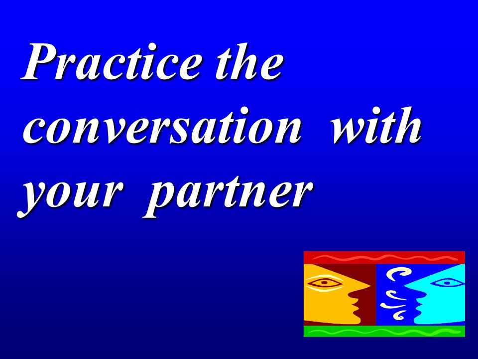 Practice the conversation with your partner