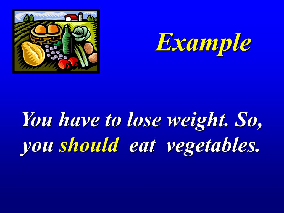 You have to lose weight. So, you should eat vegetables.