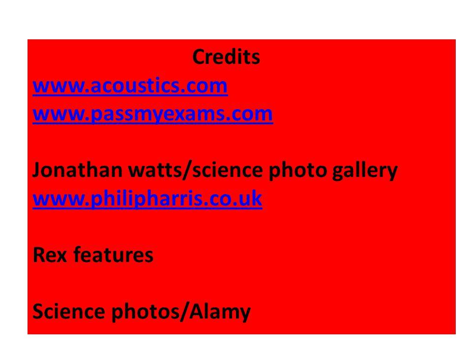 Credits www.acoustics.com. www.passmyexams.com. Jonathan watts/science photo gallery. www.philipharris.co.uk.