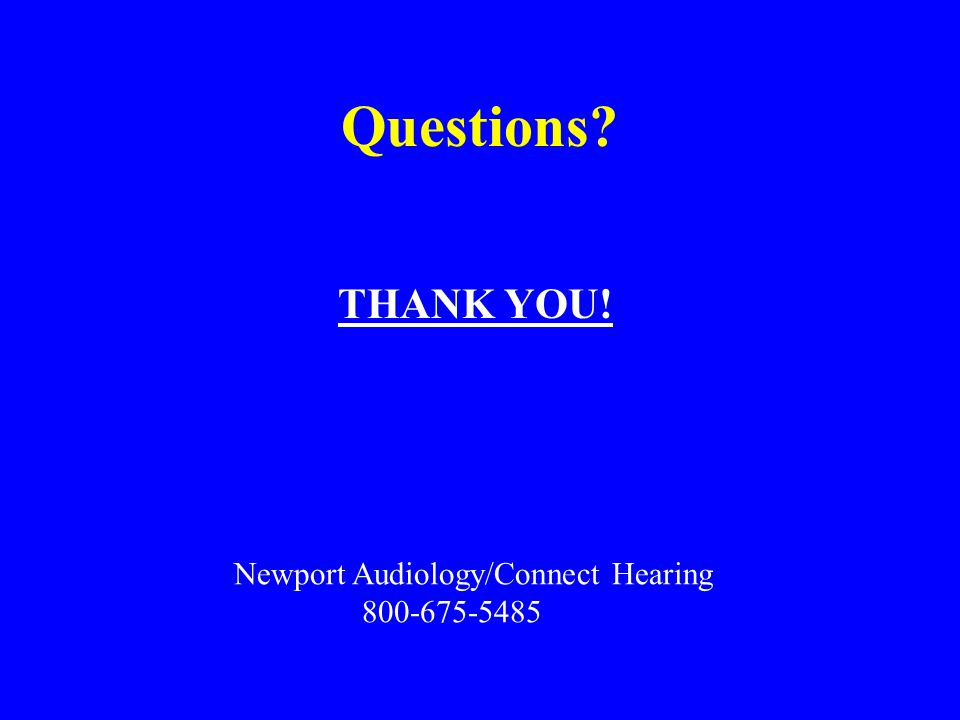 Questions THANK YOU! Newport Audiology/Connect Hearing 800-675-5485
