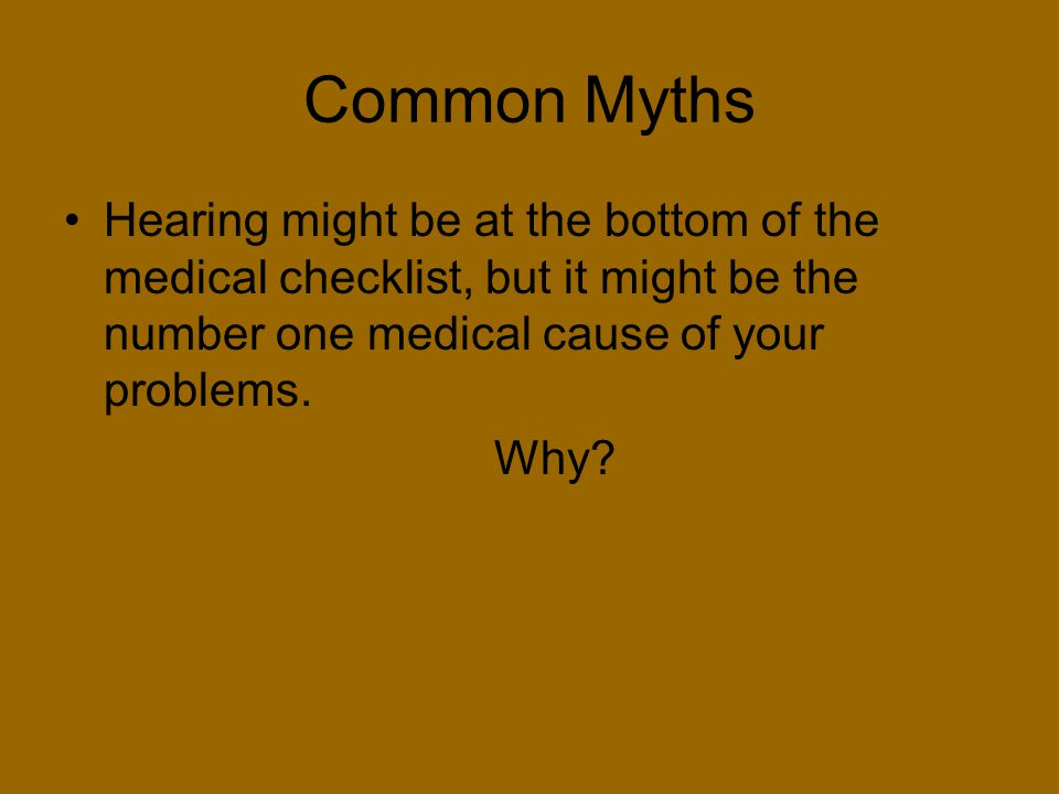 Common Myths Hearing might be at the bottom of the medical checklist, but it might be the number one medical cause of your problems.