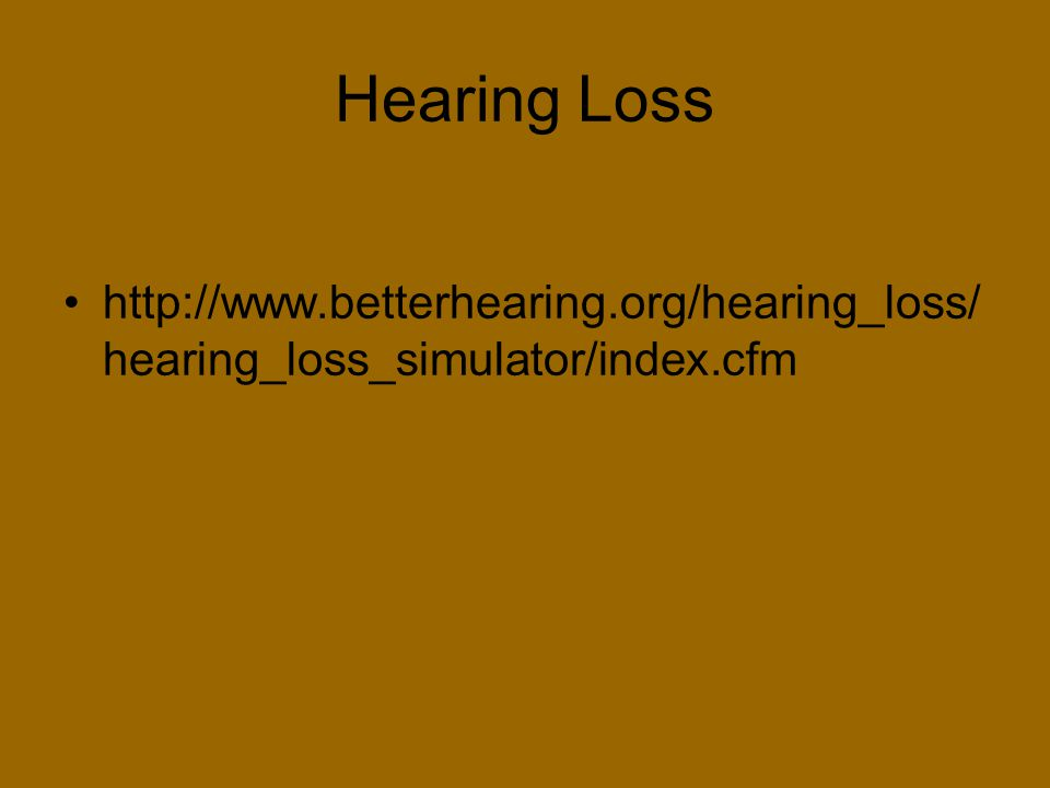 Hearing Loss http://www.betterhearing.org/hearing_loss/hearing_loss_simulator/index.cfm