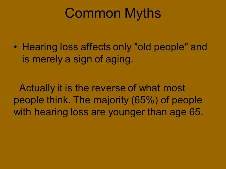 Common Myths Hearing loss affects only old people and is merely a sign of aging.