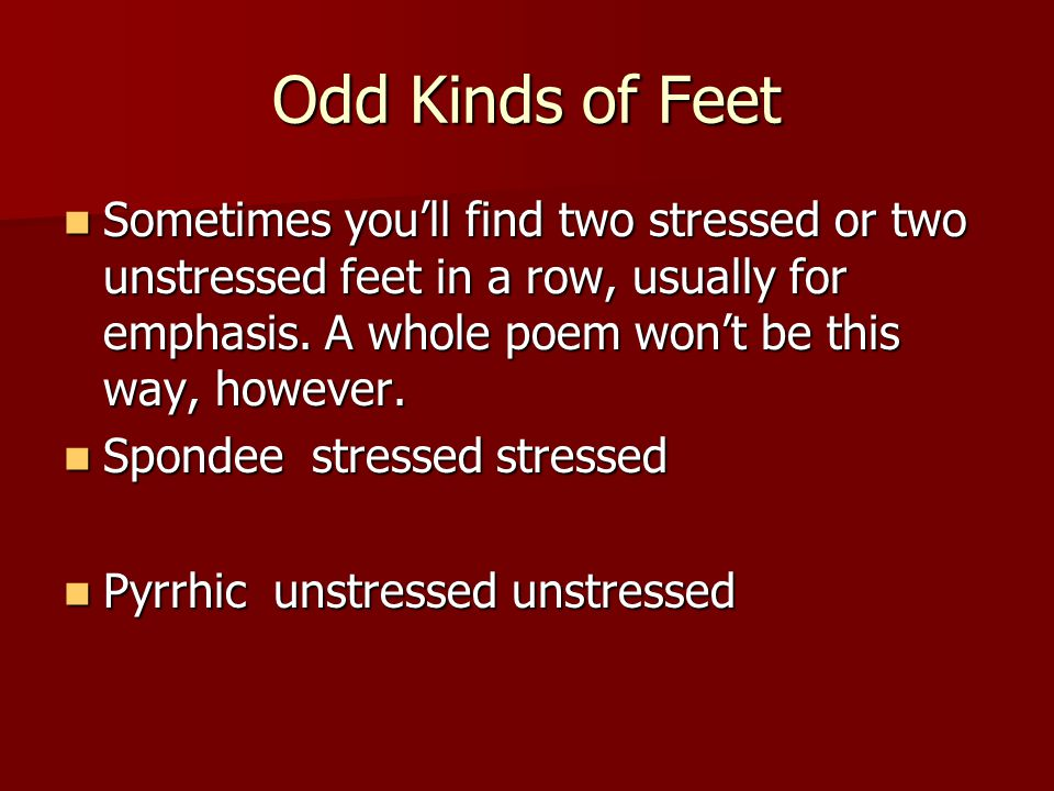 Odd Kinds of Feet Sometimes you'll find two stressed or two unstressed feet in a row, usually for emphasis. A whole poem won't be this way, however.