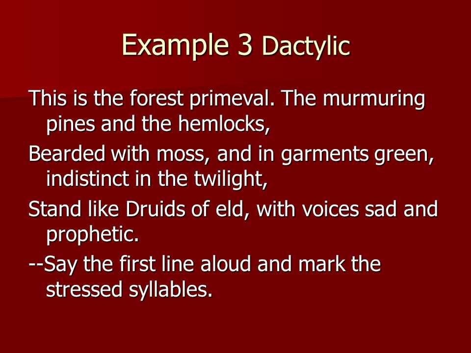 Example 3 Dactylic This is the forest primeval. The murmuring pines and the hemlocks,