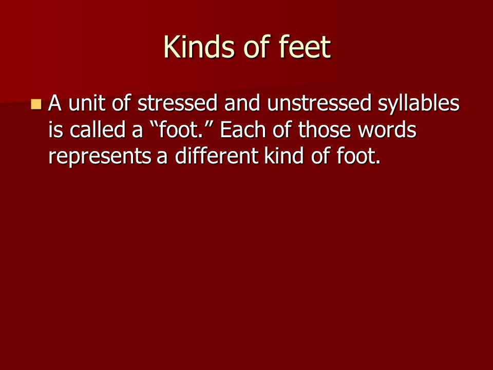 Kinds of feet A unit of stressed and unstressed syllables is called a foot. Each of those words represents a different kind of foot.