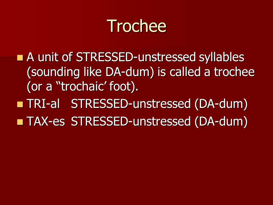 Trochee A unit of STRESSED-unstressed syllables (sounding like DA-dum) is called a trochee (or a trochaic' foot).