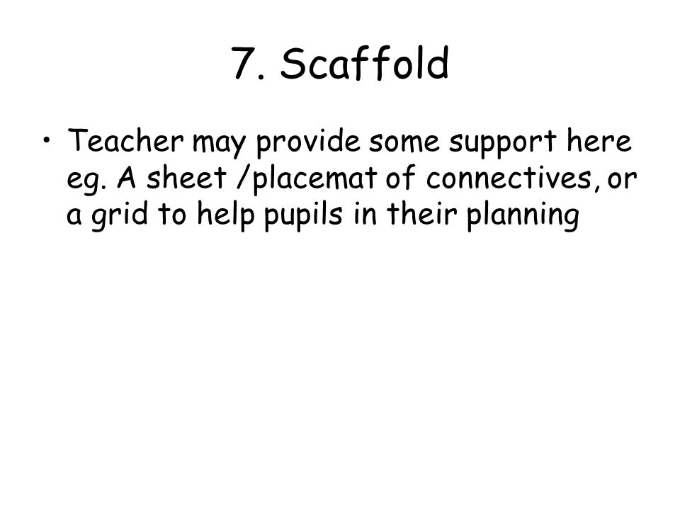7. Scaffold Teacher may provide some support here eg.