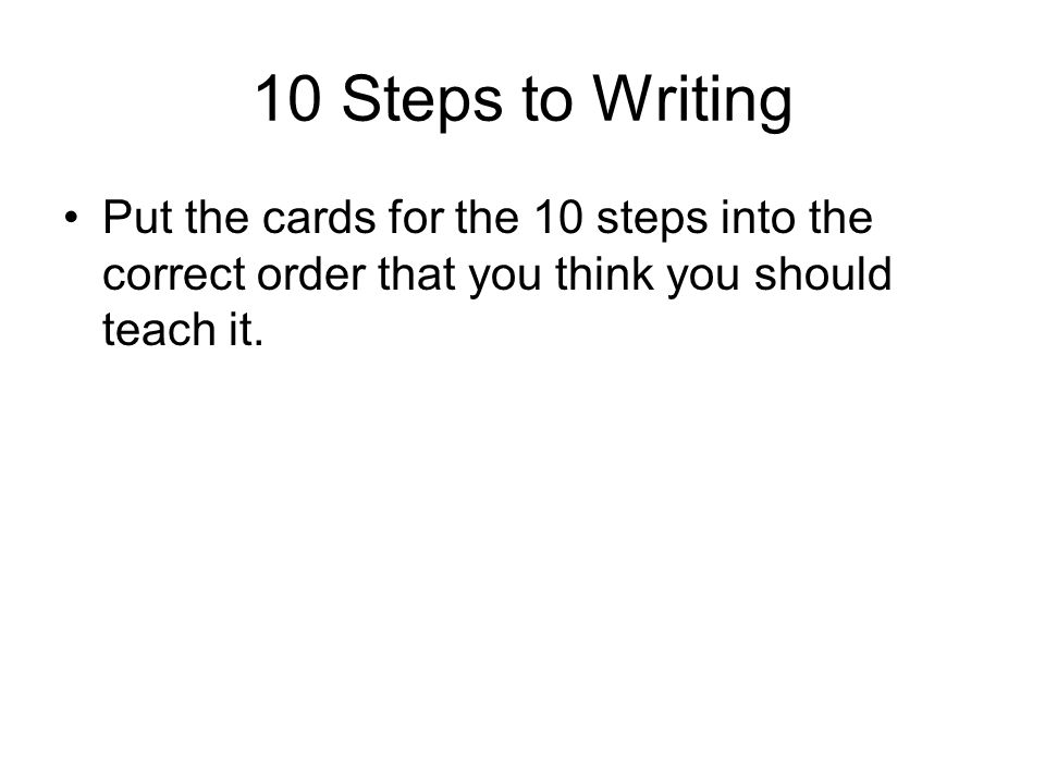 10 Steps to Writing Put the cards for the 10 steps into the correct order that you think you should teach it.