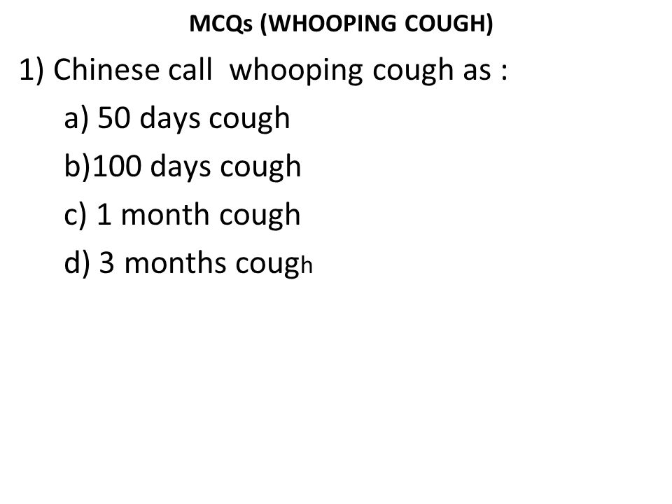 MCQs (WHOOPING COUGH) 1) Chinese call whooping cough as : a) 50 days cough b)100 days cough c) 1 month cough d) 3 months cough
