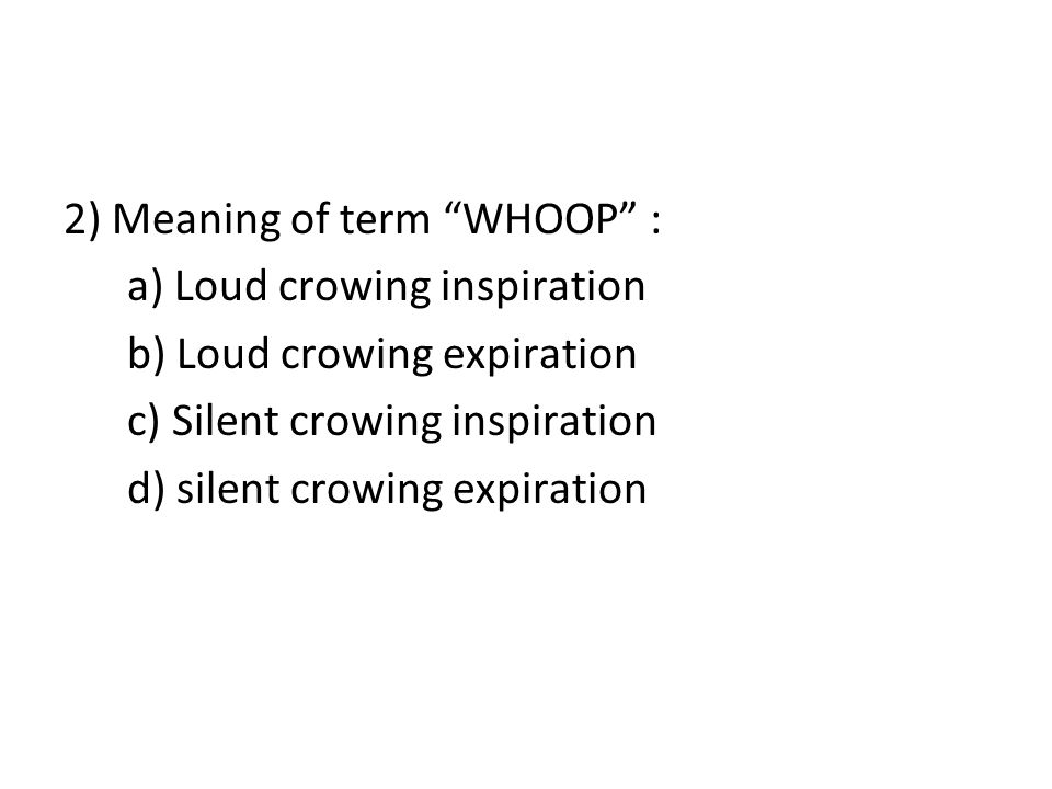 2) Meaning of term WHOOP : a) Loud crowing inspiration b) Loud crowing expiration c) Silent crowing inspiration d) silent crowing expiration