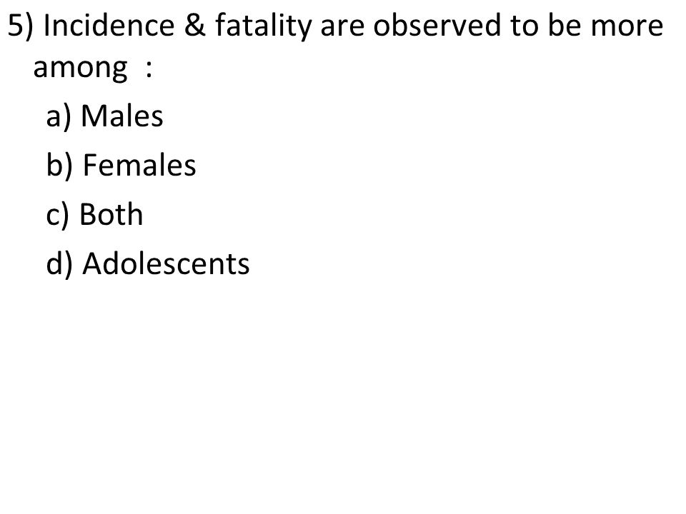 5) Incidence & fatality are observed to be more among : a) Males b) Females c) Both d) Adolescents