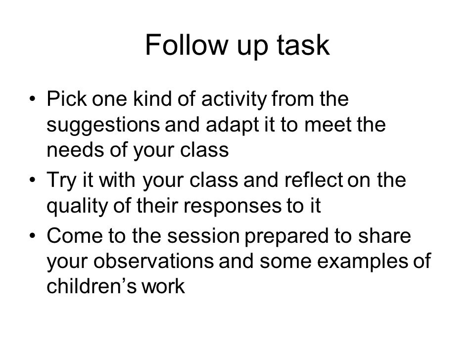 Follow up task Pick one kind of activity from the suggestions and adapt it to meet the needs of your class.