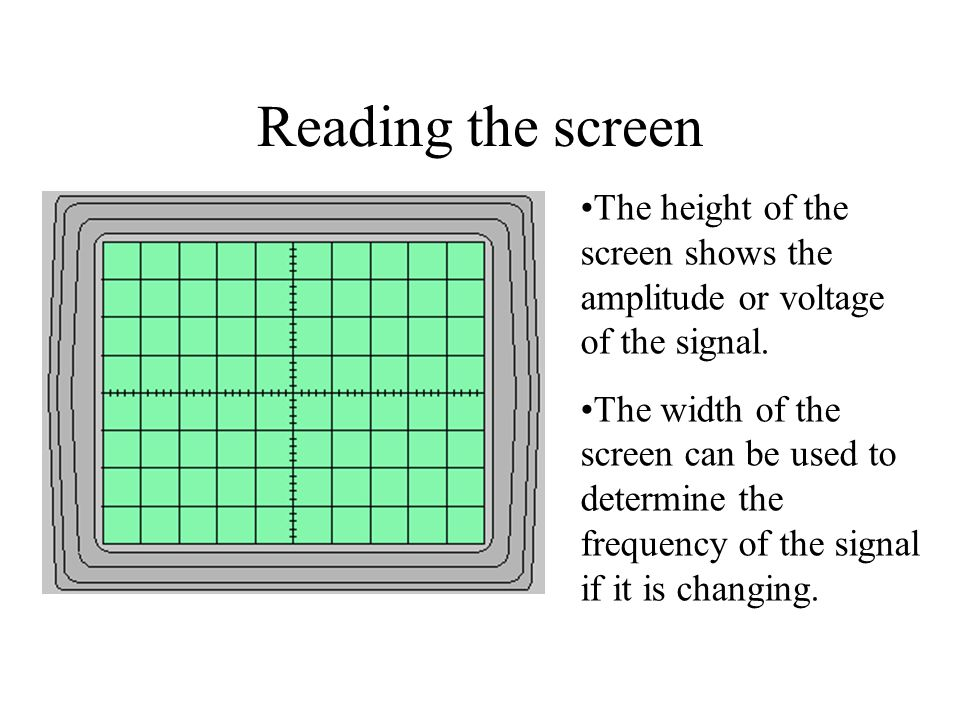 Reading the screen The height of the screen shows the amplitude or voltage of the signal.