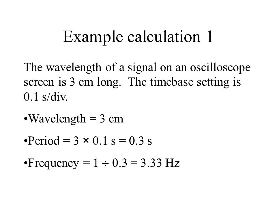 Example calculation 1 The wavelength of a signal on an oscilloscope screen is 3 cm long. The timebase setting is 0.1 s/div.