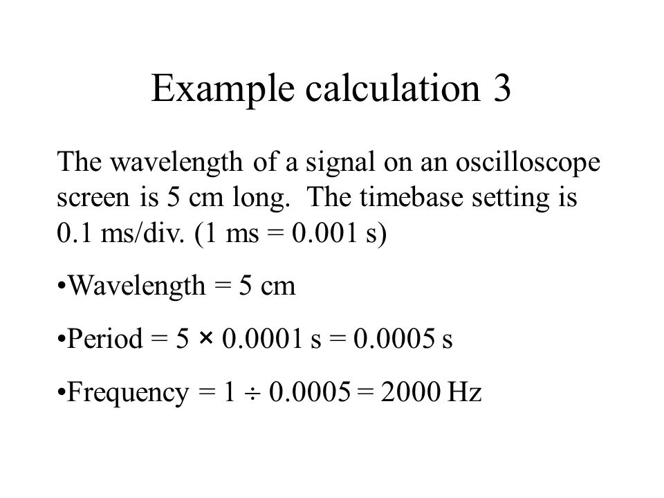 Example calculation 3 The wavelength of a signal on an oscilloscope screen is 5 cm long. The timebase setting is 0.1 ms/div. (1 ms = 0.001 s)