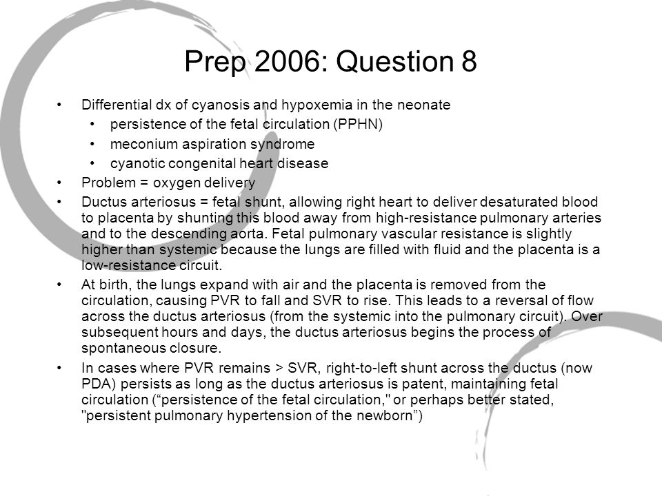 Prep 2006: Question 8 Differential dx of cyanosis and hypoxemia in the neonate. persistence of the fetal circulation (PPHN)