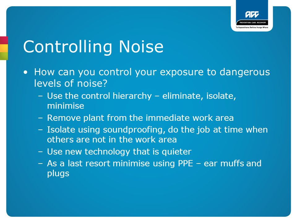 Controlling Noise How can you control your exposure to dangerous levels of noise Use the control hierarchy – eliminate, isolate, minimise.
