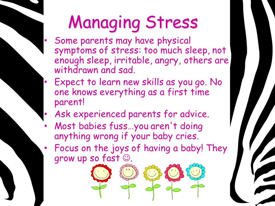 Managing Stress Some parents may have physical symptoms of stress: too much sleep, not enough sleep, irritable, angry, others are withdrawn and sad.