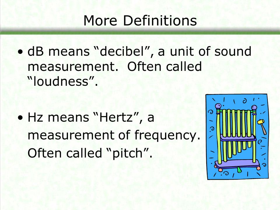More Definitions dB means decibel , a unit of sound measurement. Often called loudness . Hz means Hertz , a.
