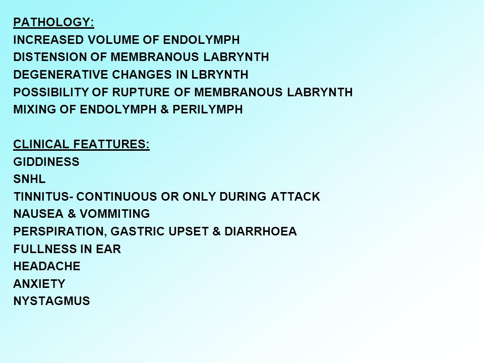 PATHOLOGY: INCREASED VOLUME OF ENDOLYMPH. DISTENSION OF MEMBRANOUS LABRYNTH. DEGENERATIVE CHANGES IN LBRYNTH.