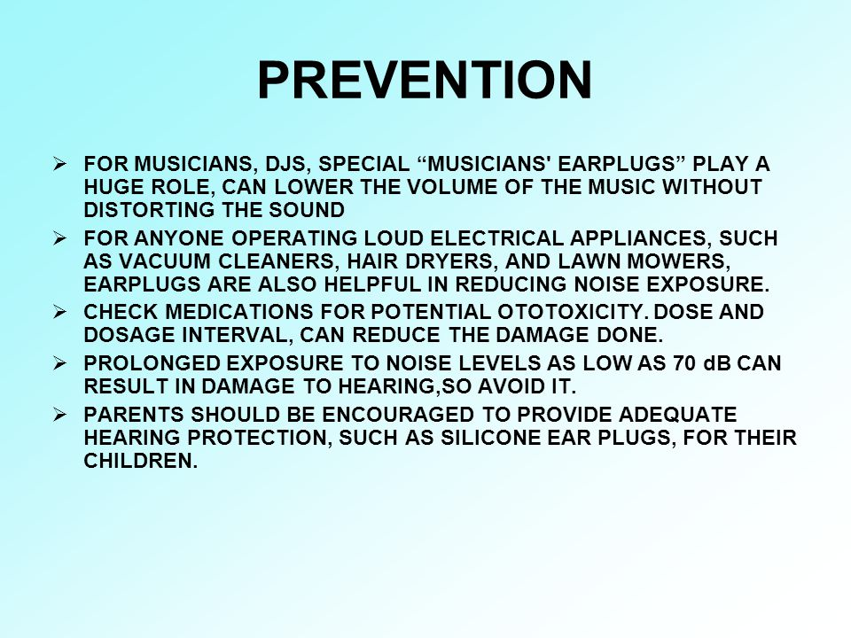 PREVENTION FOR MUSICIANS, DJS, SPECIAL MUSICIANS EARPLUGS PLAY A HUGE ROLE, CAN LOWER THE VOLUME OF THE MUSIC WITHOUT DISTORTING THE SOUND.